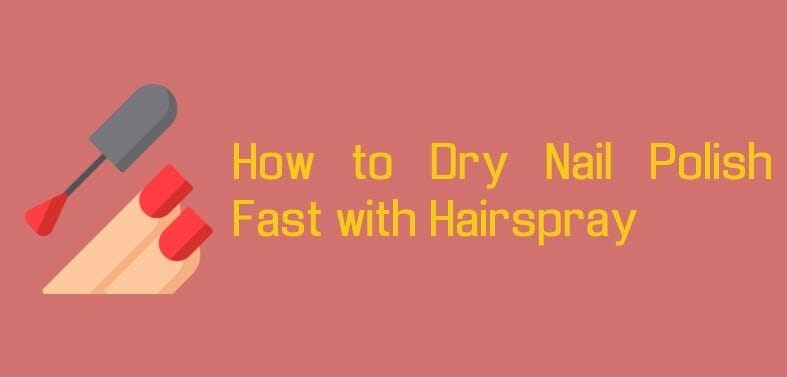 How to Dry Nail Polish Fast with Hairspray