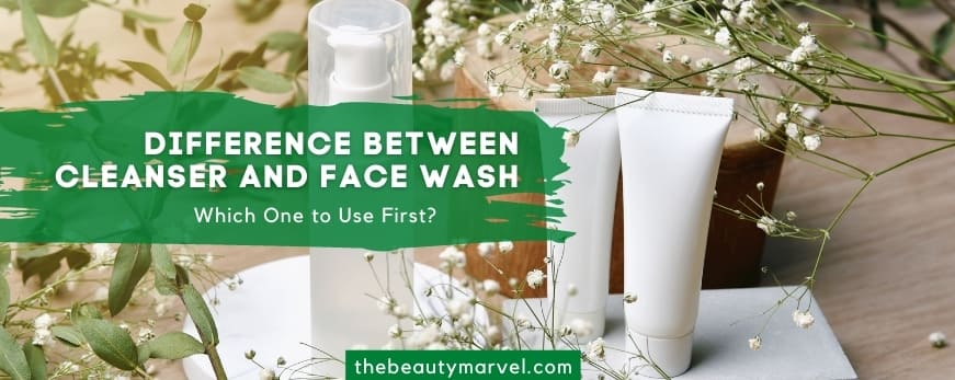 Difference Between Cleanser and Face Wash