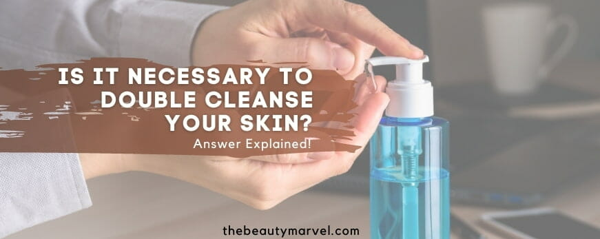 Explanation: Is it Important to Double Cleanse your Skin